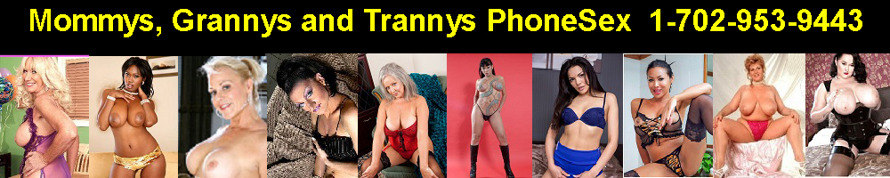 Mommys, Grannys and Trannys PhoneSex